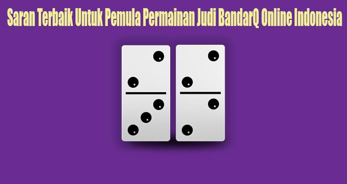 Saran Terbaik Untuk Pemula Permainan Judi BandarQ Online Indonesia