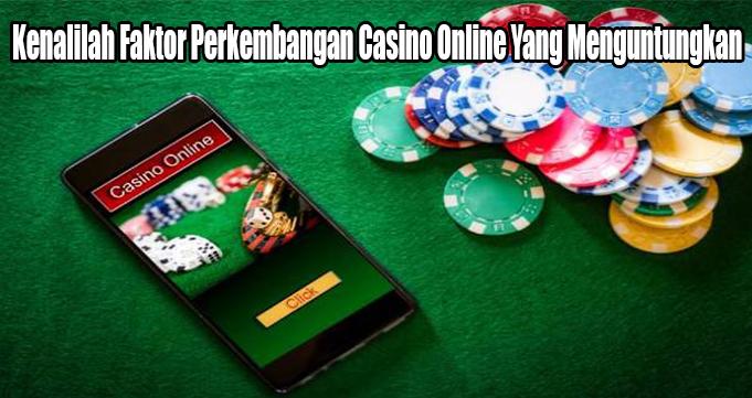 Kenalilah Faktor Perkembangan Casino Online Yang Menguntungkan