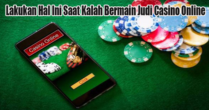 Lakukan Hal Ini Saat Kalah Bermain Judi Casino Online